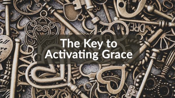 The Key to Activating Grace: 6-16-19