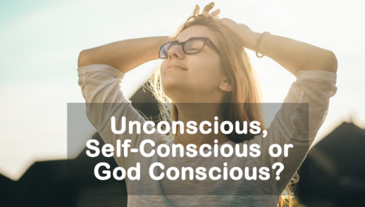 Unconscious, Self-Conscious or God Conscious? 6-23-19