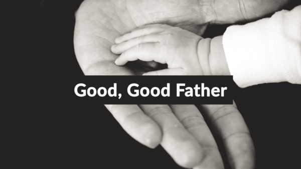 Good, Good Father 7-14-19