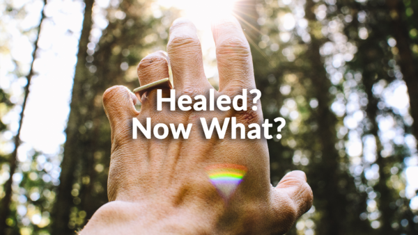 Healed? Now What? 7-21-19