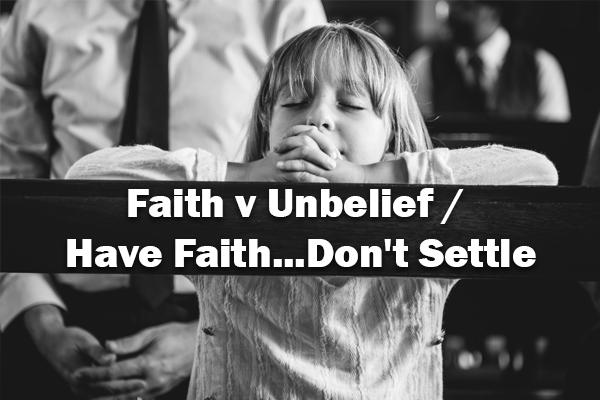 Faith v Unbelief / Have Faith...Don't Settle 02-09-20
